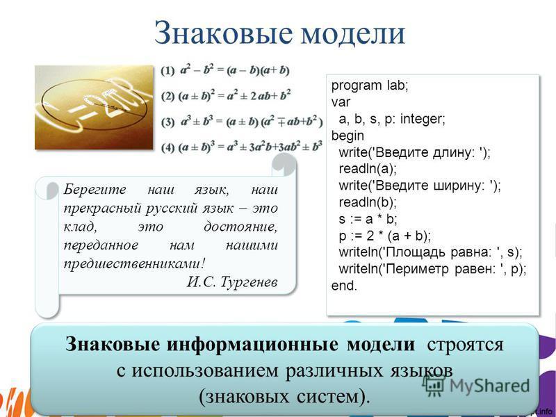 Знаковые модели Знаковые информационные модели строятся с использованием различных языков (знаковых систем). program lab; var a, b, s, p: integer; begin write('Введите длину: '); readln(a); write('Введите ширину: '); readln(b); s := a * b; p := 2 * (