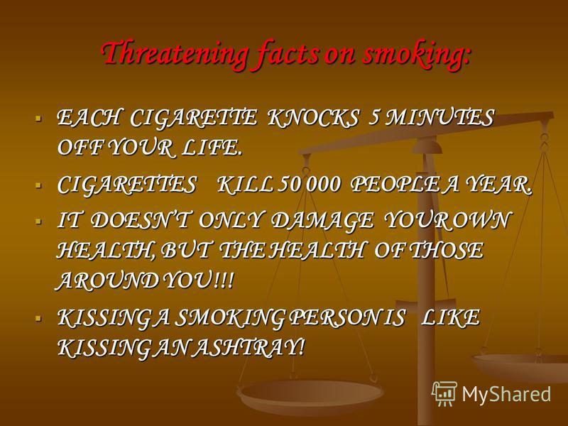 Threatening facts on smoking: EACH CIGARETTE KNOCKS 5 MINUTES OFF YOUR LIFE. EACH CIGARETTE KNOCKS 5 MINUTES OFF YOUR LIFE. СIGARETTES KILL 50 000 PEOPLE A YEAR. СIGARETTES KILL 50 000 PEOPLE A YEAR. IT DOESNT ONLY DAMAGE YOUR OWN HEALTH, BUT THE HEA