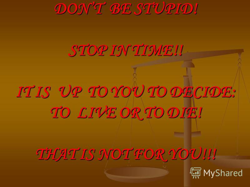 DONT BE STUPID! STOP IN TIME!! IT IS UP TO YOU TO DECIDE: TO LIVE OR TO DIE! THAT IS NOT FOR YOU!!!