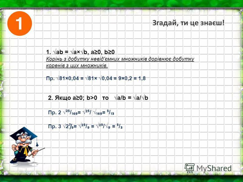 Згадай, ти це знаєш! 1. ab = a×b, a0, b0 Корінь з добутку невід'ємних множників дорівнює добутку коренів з цих множників. Пр. 81×0,04 = 81× 0,04 = 9×0,2 = 1,8 2. Якщо a0; b>0 то a/b = a/b Пр. 2 ² / = ² / = / Пр. 3 2/ = ² / = ² / = /