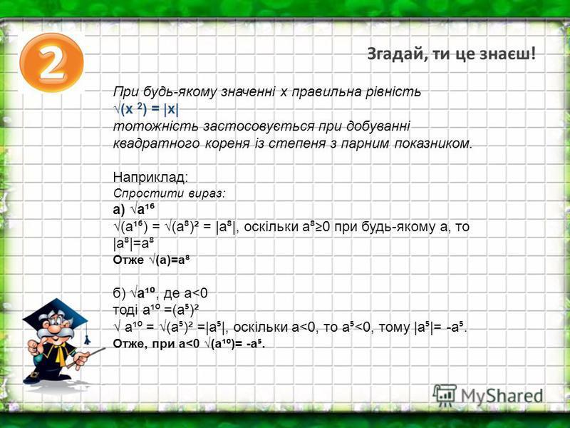 Згадай, ти це знаєш! При будь-якому значенні x правильна рівність (х 2 ) =  х  тотожність застосовується при добуванні квадратного кореня із степеня з парним показником. Наприклад: Спростити вираз: а) а¹ (а¹ ) = (а )² =  а  , оскільки а 0 при будь-як