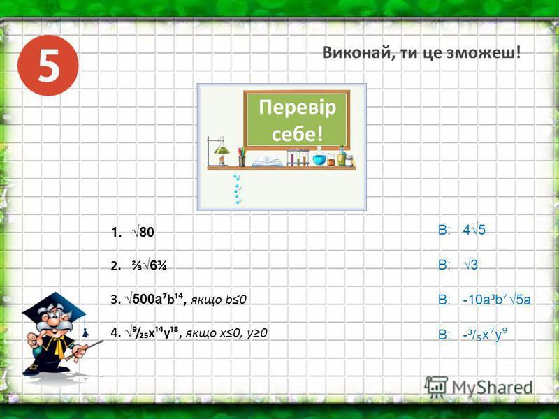 Виконай, ти це зможеш! 1.80 2. 6 ¾ 3. 500аb¹, якщо b0 4./x¹y¹, якщо х0, у0 В: 45 В: 3 В: -10а³b 5a В: -³/ x y