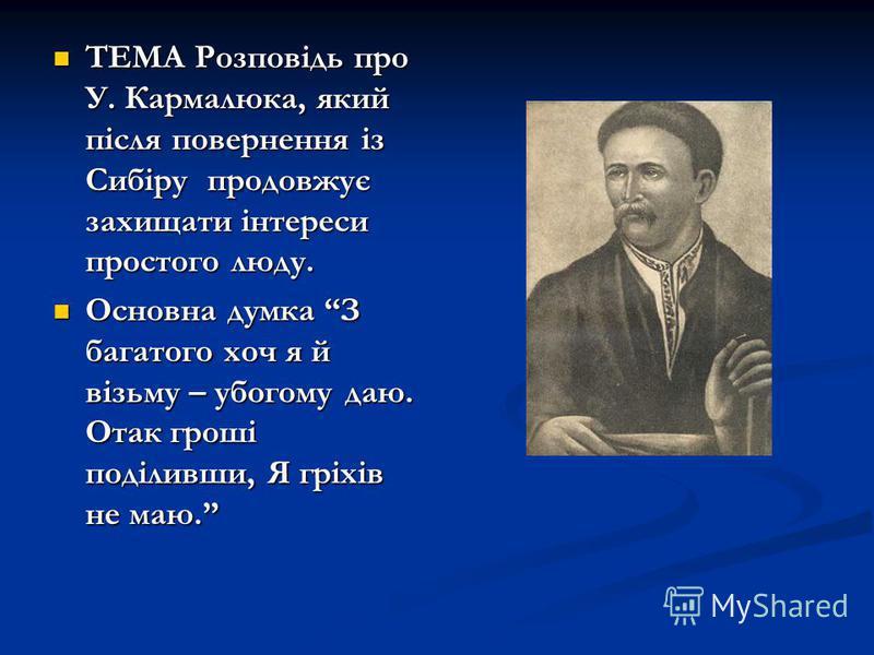 ТЕМА Розповідь про У. Кармалюка, який після повернення із Сибіру продовжує захищати інтереси простого люду. ТЕМА Розповідь про У. Кармалюка, який після повернення із Сибіру продовжує захищати інтереси простого люду. Основна думка З багатого хоч я й в