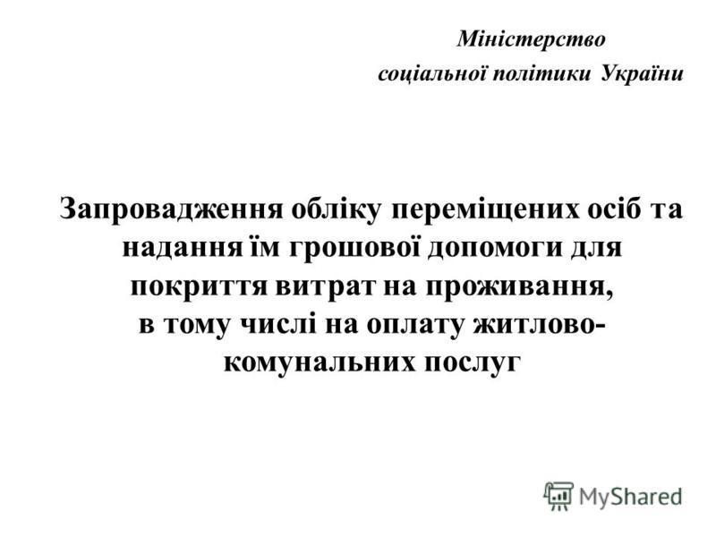Міністерство соціальної політики України Запровадження обліку переміщених осіб та надання їм грошової допомоги для покриття витрат на проживання, в тому числі на оплату житлово- комунальних послуг