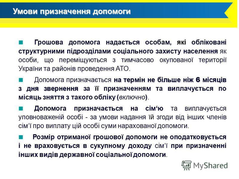 Грошова допомога надається особам, які обліковані структурними підрозділами соціального захисту населення як особи, що переміщуються з тимчасово окупованої території України та районів проведення АТО. на термін не більше ніж 6 місяців з дня звернення