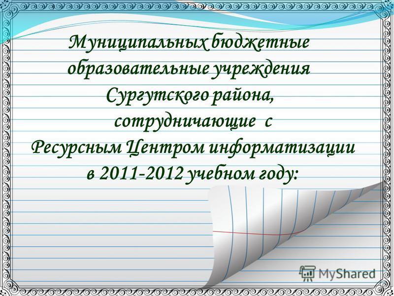 Муниципальных бюджетные образовательные учреждения Сургутского района, сотрудничающие с Ресурсным Центром информатизации в 2011-2012 учебном году: