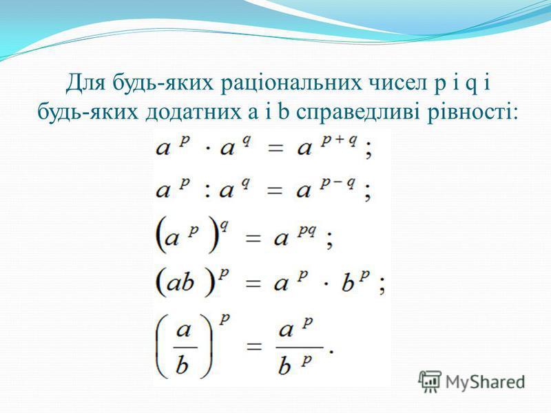 Для будь-яких раціональних чисел р і q і будь-яких додатних а і b справедливі рівності: