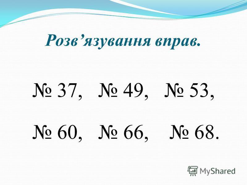 Розвязування вправ. 37, 49, 53, 60, 66, 68.