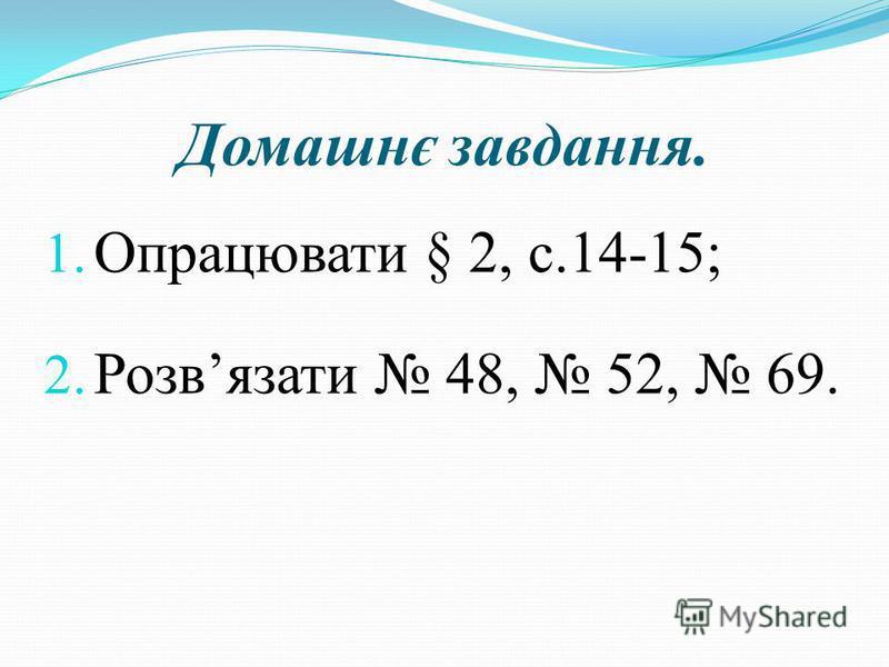 Домашнє завдання. 1. Опрацювати § 2, с.14-15; 2. Розвязати 48, 52, 69.