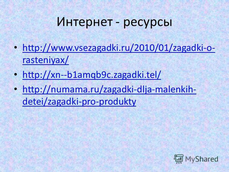 Интернет - ресурсы http://www.vsezagadki.ru/2010/01/zagadki-o- rasteniyax/ http://www.vsezagadki.ru/2010/01/zagadki-o- rasteniyax/ http://xn--b1amqb9c.zagadki.tel/ http://numama.ru/zagadki-dlja-malenkih- detei/zagadki-pro-produkty http://numama.ru/za