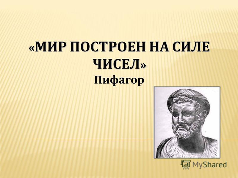 « МИР ПОСТРОЕН НА СИЛЕ ЧИСЕЛ » « МИР ПОСТРОЕН НА СИЛЕ ЧИСЕЛ » Пифагор