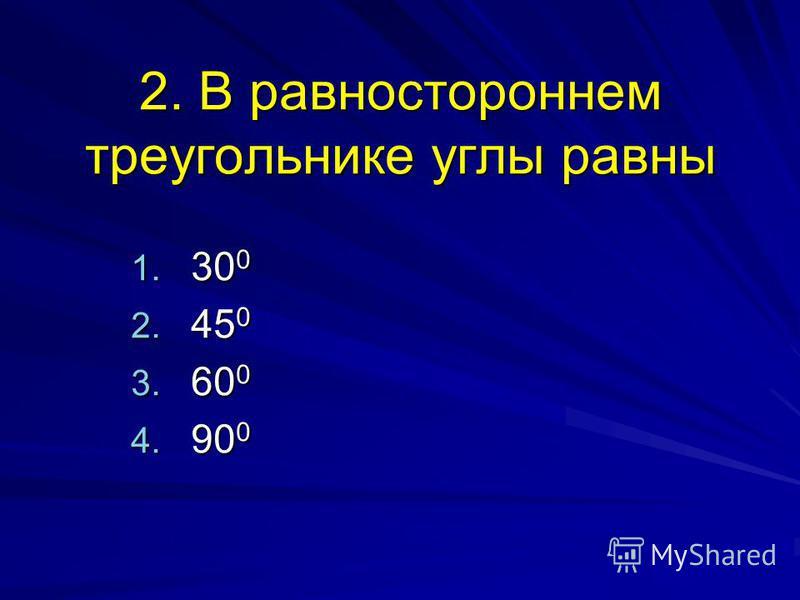 2. В равностороннем треугольнике углы равны 1. 30 0 2. 45 0 3. 60 0 4. 90 0