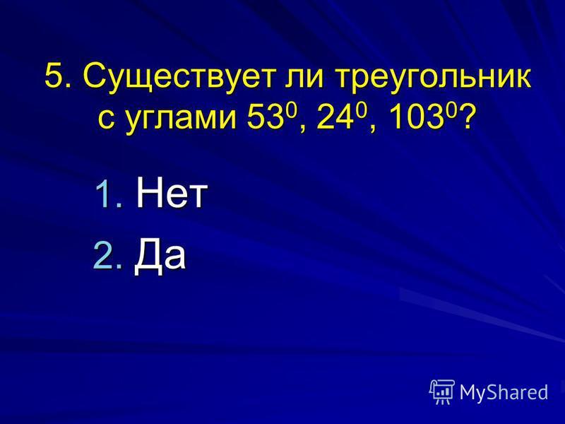 5. Существует ли треугольник с углами 53 0, 24 0, 103 0 ? 1. Нет 2. Да