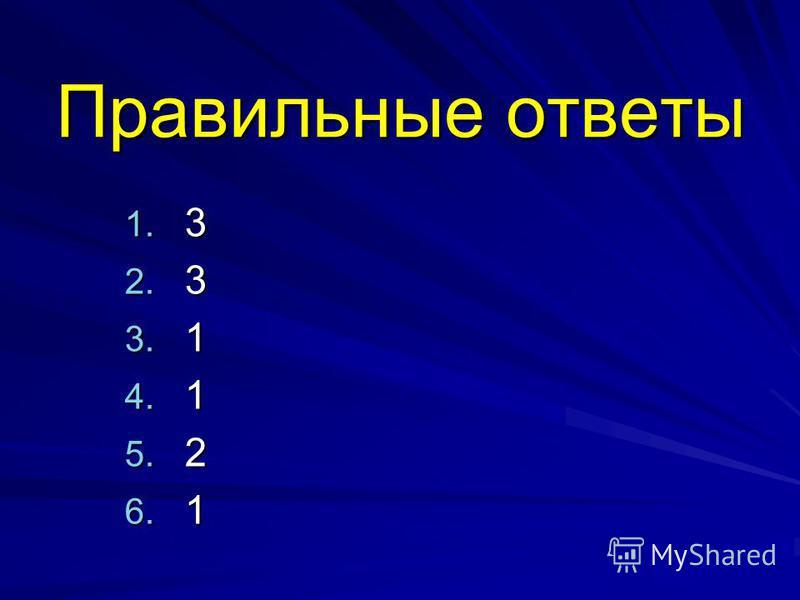 Правильные ответы 1. 3 2. 3 3. 1 4. 1 5. 2 6. 1