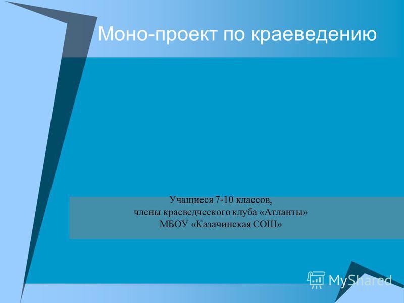 Моно-проект по краеведению Учащиеся 7-10 классов, члены краеведческого клуба «Атланты» МБОУ «Казачинская СОШ»