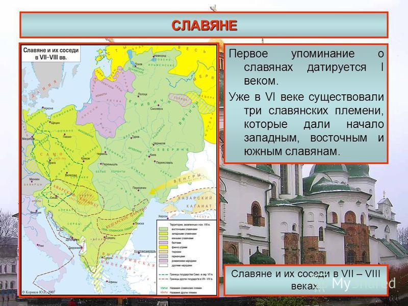 СЛАВЯНЕ Первое упоминание о славянах датируется I веком. Уже в VI веке существовали три славянских племени, которые дали начало западным, восточным и южным славянам. Славяне и их соседи в VII – VIII веках.