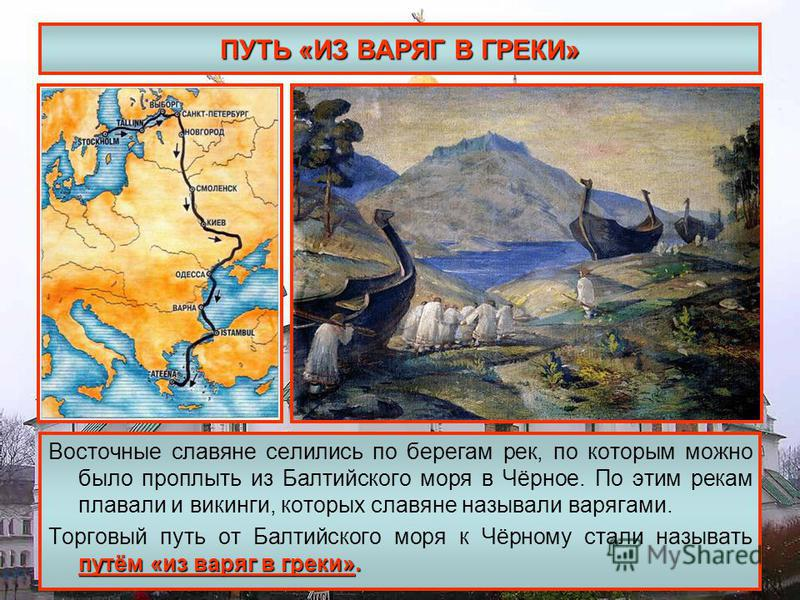ПУТЬ «ИЗ ВАРЯГ В ГРЕКИ» Восточные славяне селились по берегам рек, по которым можно было проплыть из Балтийского моря в Чёрное. По этим рекам плавали и викинги, которых славяне называли варягами. путём «из варяг в греки». Торговый путь от Балтийского