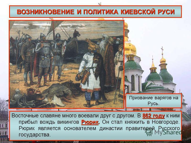 ВОЗНИКНОВЕНИЕ И ПОЛИТИКА КИЕВСКОЙ РУСИ 862 году Рюрик. Восточные славяне много воевали друг с другом. В 862 году к ним прибыл вождь викингов Рюрик. Он стал княжить в Новгороде. Рюрик является основателем династии правителей Русского государства. Приз