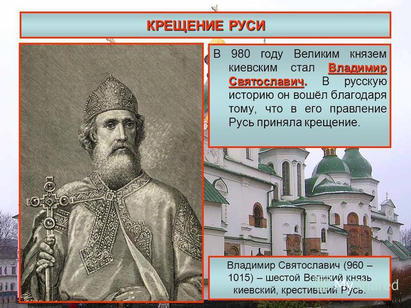 КРЕЩЕНИЕ РУСИ Владимир Святославич. В 980 году Великим князем киевским стал Владимир Святославич. В русскую историю он вошёл благодаря тому, что в его правление Русь приняла крещение. Владимир Святославич (960 – 1015) – шестой Великий князь киевский,