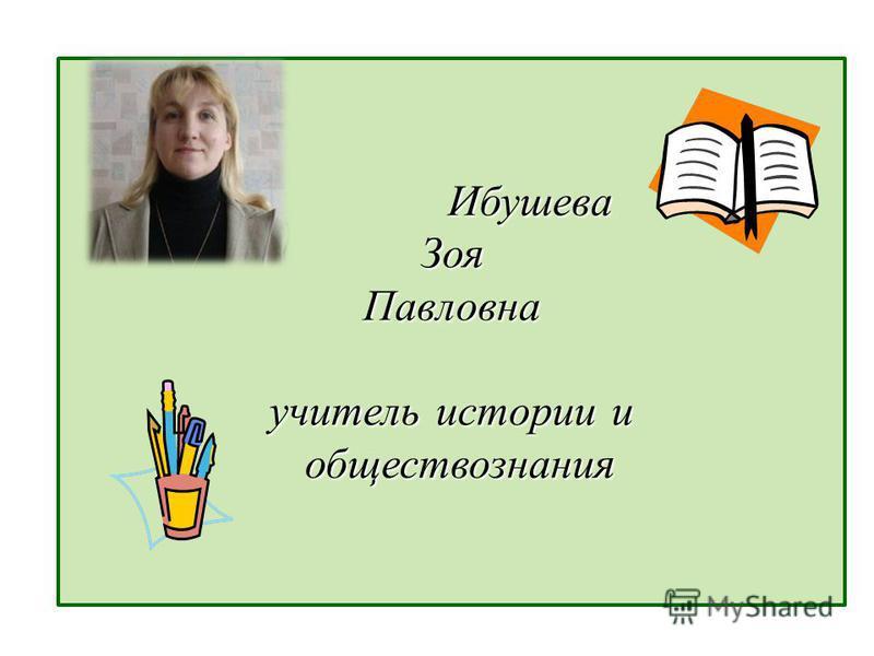 Ибушева Зоя Павловна учитель истории и обществознания Ибушева Зоя Павловна учитель истории и обществознания