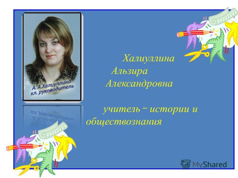 Халиуллина Альзира Александровна учитель - истории и обществознания