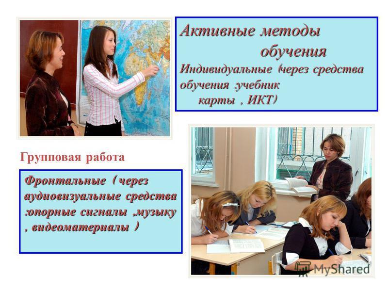 Активные методы обучения Индивидуальные ( через средства обучения : учебник обучения Индивидуальные ( через средства обучения : учебник карты, ИКТ ) карты, ИКТ ) Фронтальные ( через аудиовизуальные средства : опорные сигналы, музыку, видеоматериалы )