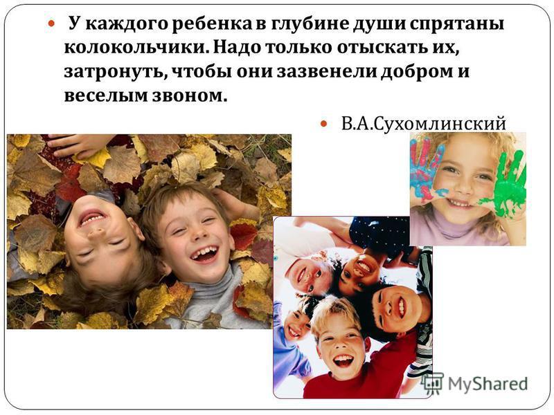 У каждого ребенка в глубине души спрятаны колокольчики. Надо только отыскать их, затронуть, чтобы они зазвенели добром и веселым звоном. В. А. Сухомлинский