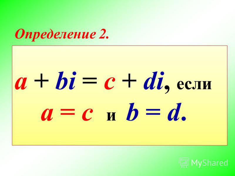 a + bi = c + di, если a = c и b = d. Определение 2.