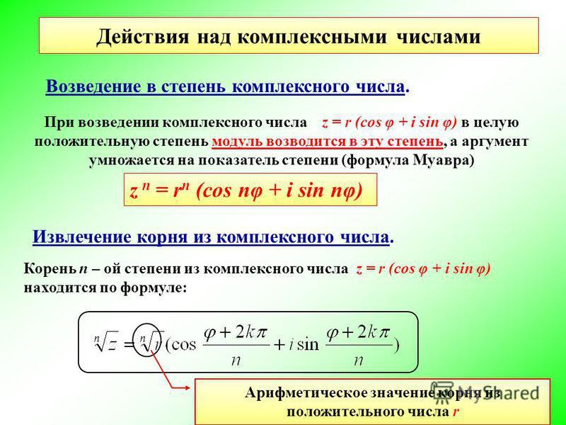 Возведение в степень комплексного числа. При возведении комплексного числа z = r (cos φ + i sin φ) в целую положительную степень модуль возводится в эту степень, а аргумент умножается на показатель степени (формула Муавра) Извлечение корня из комплек