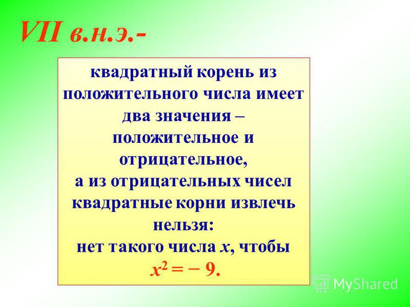 VII в.н.э.- квадратный корень из положительного числа имеет два значения – положительное и отрицательное, а из отрицательных чисел квадратные корни извлечь нельзя: нет такого числа х, чтобы х 2 = 9.