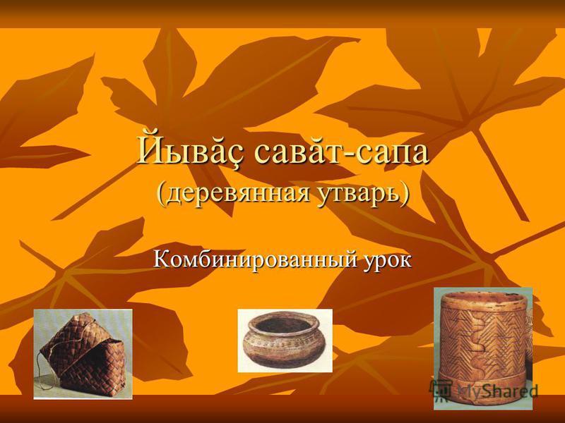 Йывăç савăт-сапа (деревянная утварь) Комбинированный урок
