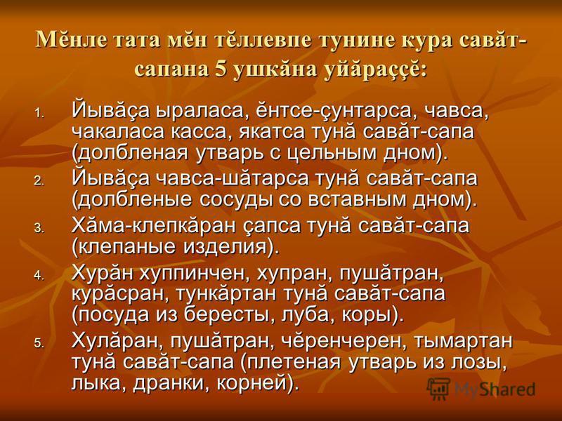 Мĕнле тата мĕн тĕллевпе тунине кура савăт- сапана 5 ушкăна уйăраççĕ: 1. Йывăçа ыраласа, ĕнтсе-çунтарса, чавса, чакаласа касса, якатса тунă савăт-сапа (долбленая утварь с цельным дном). 2. Йывăçа чавса-шăтарса тунă савăт-сапа (долбленые сосуды со вста