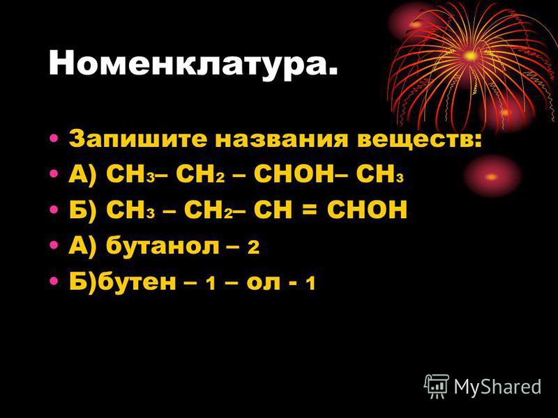 Номенклатура. Запишите названия веществ: А) СН 3 – СН 2 – СНОН– СН 3 Б) СН 3 – СН 2 – СН = СНОН А) бутанол – 2 Б)бутен – 1 – ол - 1