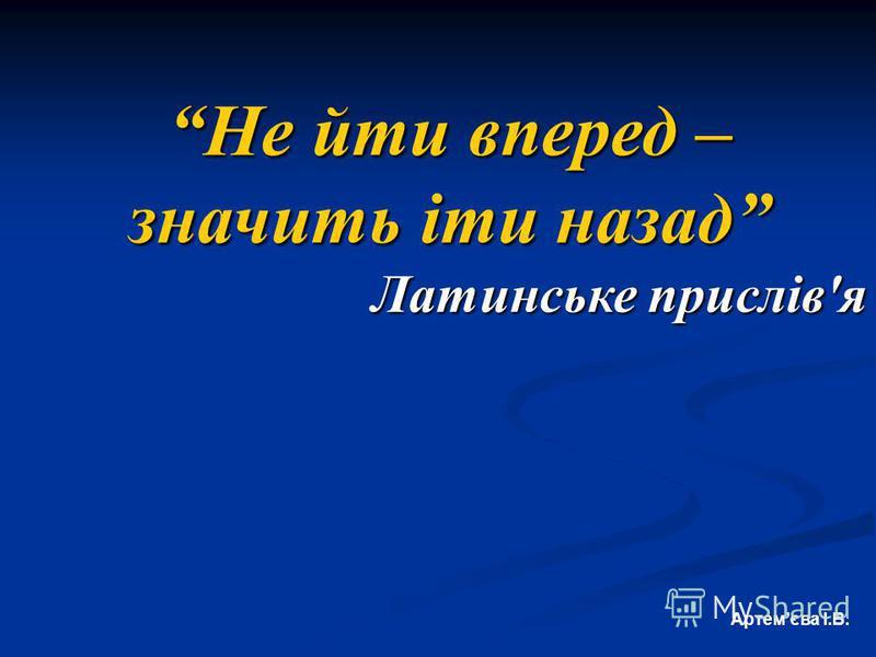 Не йти вперед – значить іти назад Латинське прислів'я Артемєва І.В.