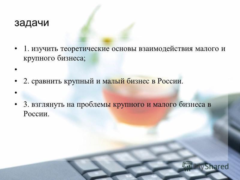 задачи 1. изучить теоретические основы взаимодействия малого и крупного бизнеса; 2. сравнить крупный и малый бизнес в России. 3. взглянуть на проблемы крупного и малого бизнеса в России.