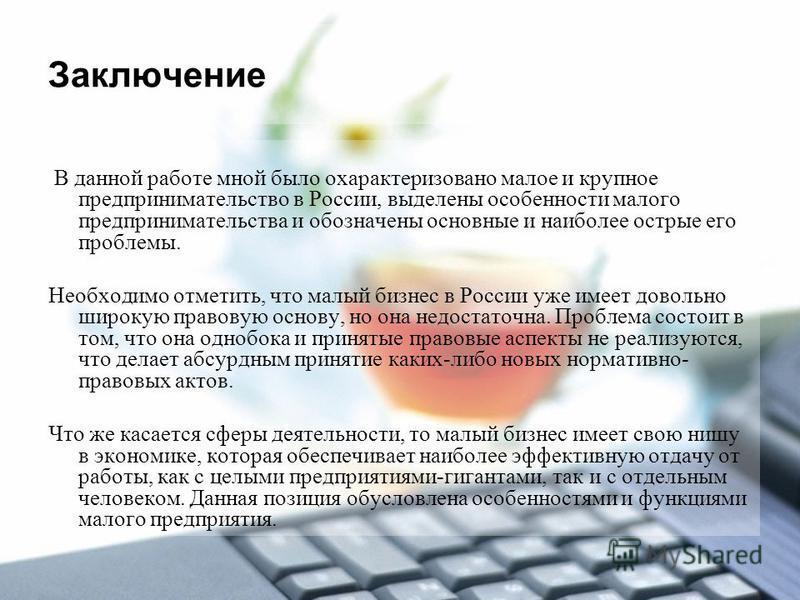 Заключение В данной работе мной было охарактеризовано малое и крупное предпринимательство в России, выделены особенности малого предпринимательства и обозначены основные и наиболее острые его проблемы. Необходимо отметить, что малый бизнес в России у