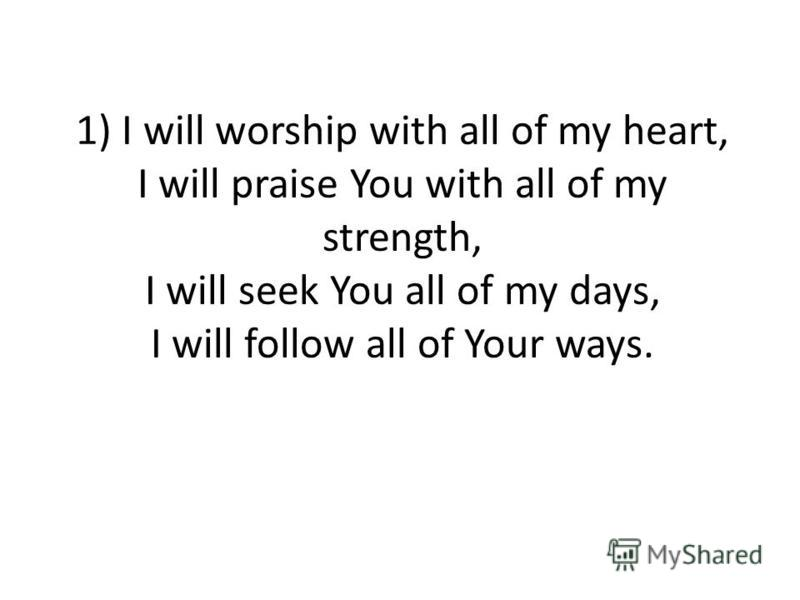 1) I will worship with all of my heart, I will praise You with all of my strength, I will seek You all of my days, I will follow all of Your ways.