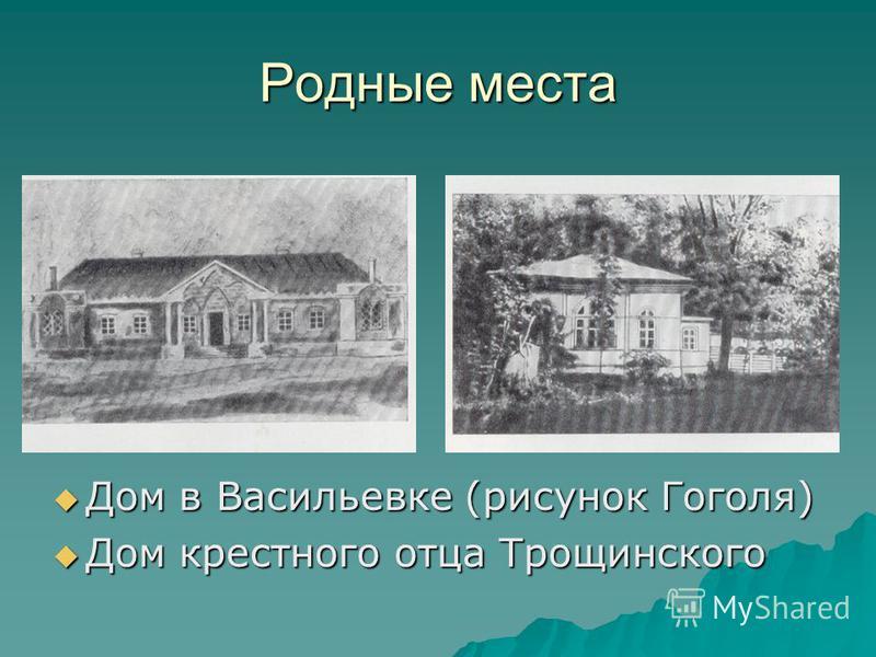 Родные места Дом в Васильевке (рисунок Гоголя) Дом в Васильевке (рисунок Гоголя) Дом крестного отца Трощинского Дом крестного отца Трощинского