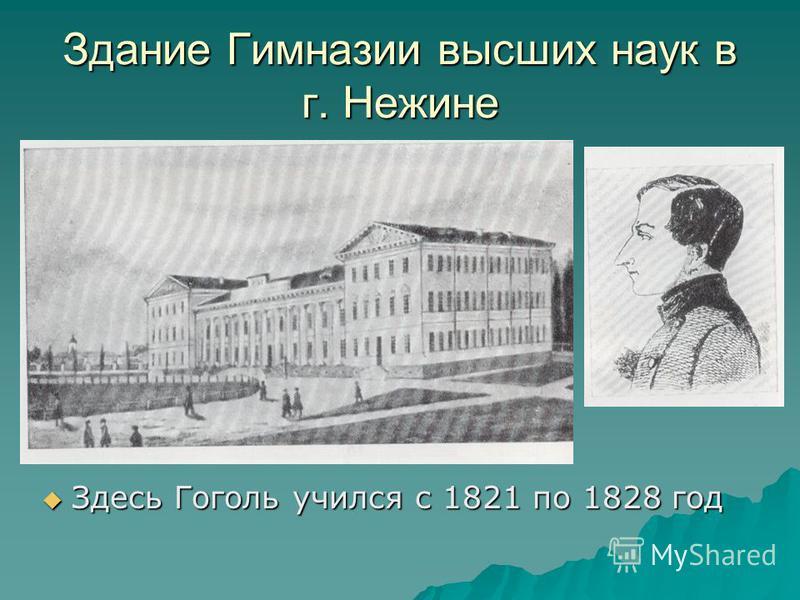 Здание Гимназии высших наук в г. Нежине Здесь Гоголь учился с 1821 по 1828 год