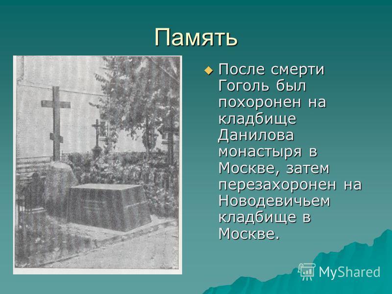 Память После смерти Гоголь был похоронен на кладбище Данилова монастыря в Москве, затем перезахоронен на Новодевичьем кладбище в Москве. После смерти Гоголь был похоронен на кладбище Данилова монастыря в Москве, затем перезахоронен на Новодевичьем кл