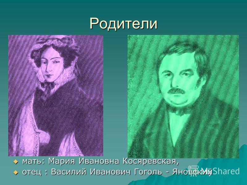 Родители мать: Мария Ивановна Косяревская, мать: Мария Ивановна Косяревская, отец : Василий Иванович Гоголь - Яновский отец : Василий Иванович Гоголь - Яновский