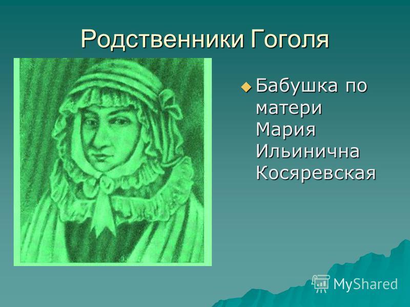 Родственники Гоголя Бабушка по матери Мария Ильинична Косяревская Бабушка по матери Мария Ильинична Косяревская