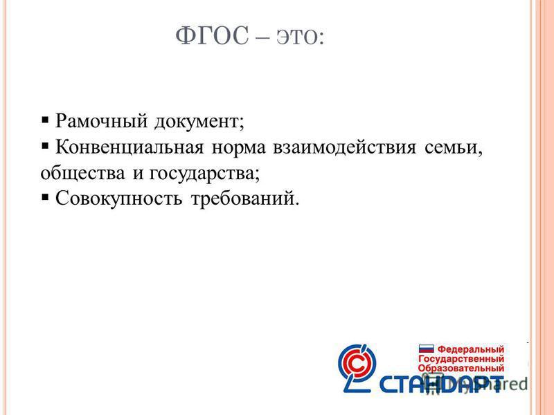 ФГОС – ЭТО : Рамочный документ; Конвенциальная норма взаимодействия семьи, общества и государства; Совокупность требований.