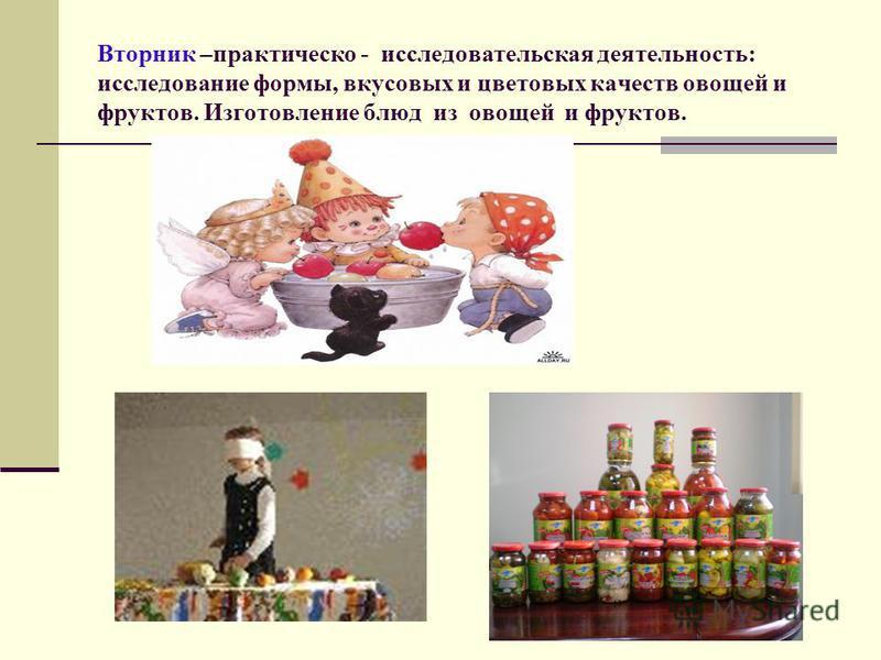 Вторник –практической - исследовательская деятельность: исследование формы, вкусовых и цветовых качеств овощей и фруктов. Изготовление блюд из овощей и фруктов.
