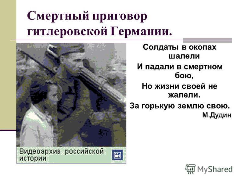 Смертный приговор гитлеровской Германии. Солдаты в окопах шалели И падали в смертном бою, Но жизни своей не жалели. За горькую землю свою. М.Дудин
