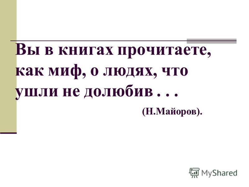Вы в книгах прочитаете, как миф, о людях, что ушли не долюбив... (Н.Майоров).