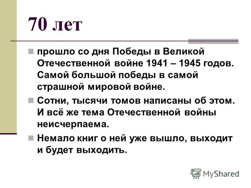 70 лет прошло со дня Победы в Великой Отечественной войне 1941 – 1945 годов. Самой большой победы в самой страшной мировой войне. Сотни, тысячи томов написаны об этом. И всё же тема Отечественной войны неисчерпаема. Немало книг о ней уже вышло, выход