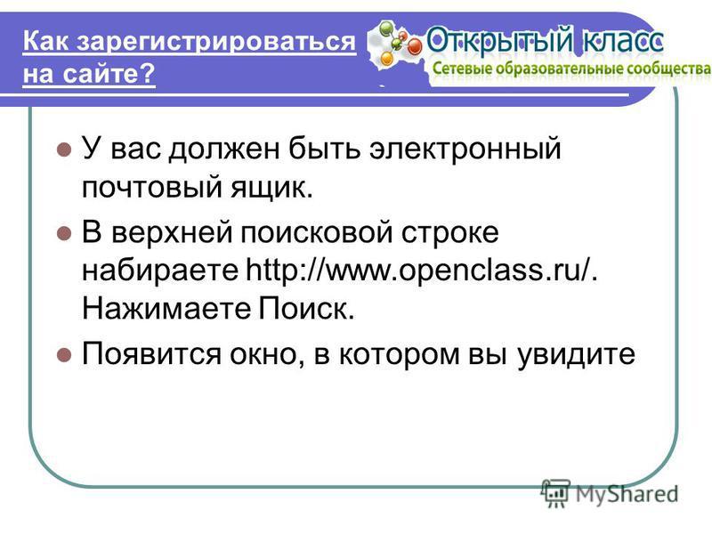 Как зарегистрироваться на сайте? У вас должен быть электронный почтовый ящик. В верхней поисковой строке набираете http://www.openсlass.ru/. Нажимаете Поиск. Появится окно, в котором вы увидите