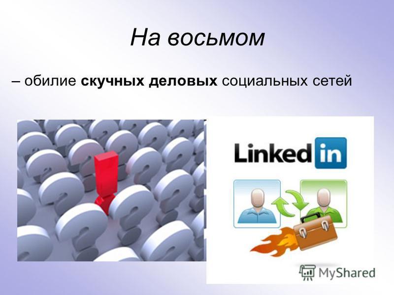 На восьмом – обилие скучных деловых социальных сетей