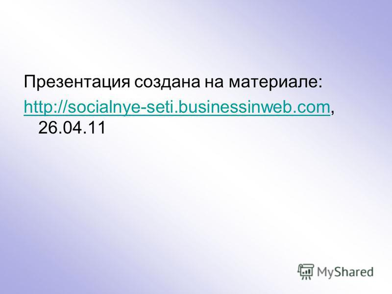 Презентация создана на материале: http://socialnye-seti.businessinweb.comhttp://socialnye-seti.businessinweb.com, 26.04.11